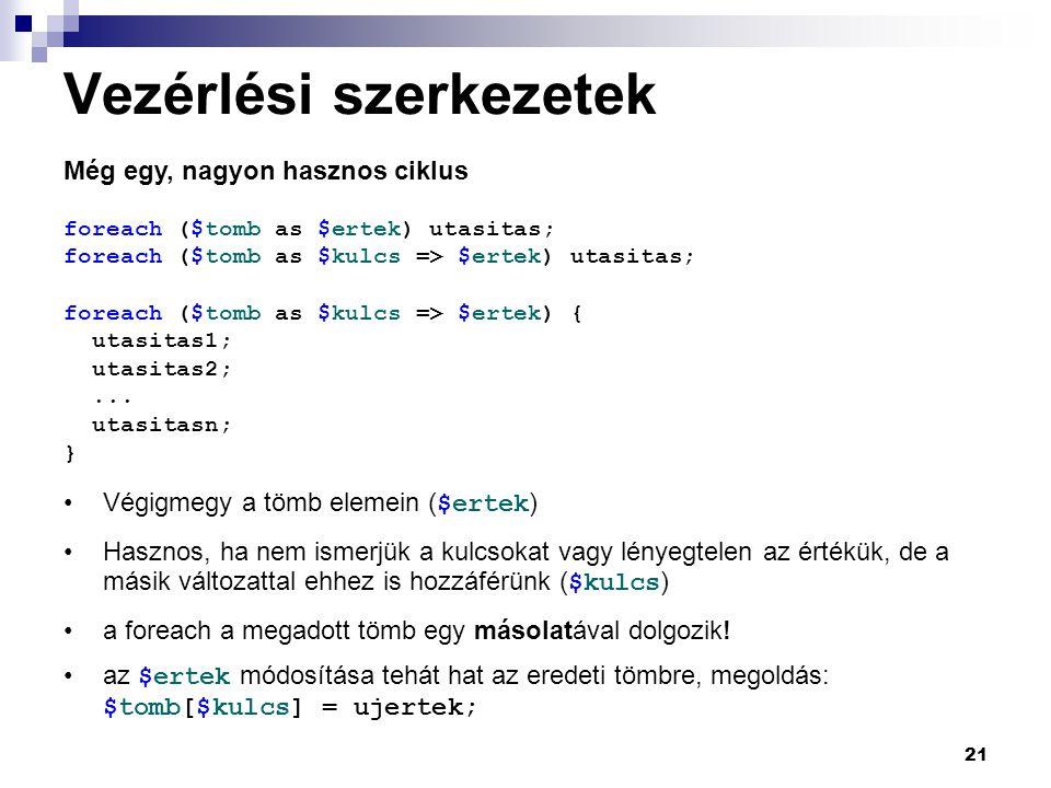 21 Vezérlési szerkezetek Még egy, nagyon hasznos ciklus foreach ($tomb as $ertek) utasitas; foreach ($tomb as $kulcs => $ertek) utasitas; foreach ($tomb as $kulcs => $ertek) { utasitas1; utasitas2;...