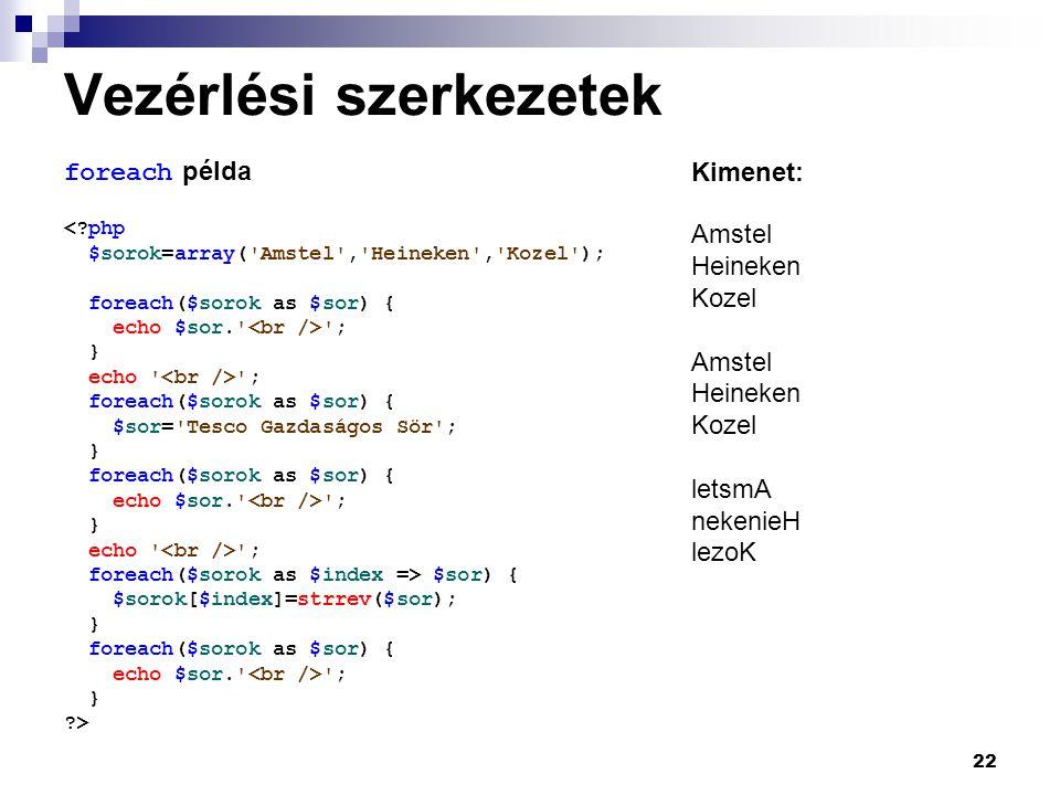 22 Vezérlési szerkezetek foreach példa <?php $sorok=array( Amstel , Heineken , Kozel ); foreach($sorok as $sor) { echo $sor. ; } echo ; foreach($sorok as $sor) { $sor= Tesco Gazdaságos Sör ; } foreach($sorok as $sor) { echo $sor. ; } echo ; foreach($sorok as $index => $sor) { $sorok[$index]=strrev($sor); } foreach($sorok as $sor) { echo $sor. ; } ?> Kimenet: Amstel Heineken Kozel Amstel Heineken Kozel letsmA nekenieH lezoK