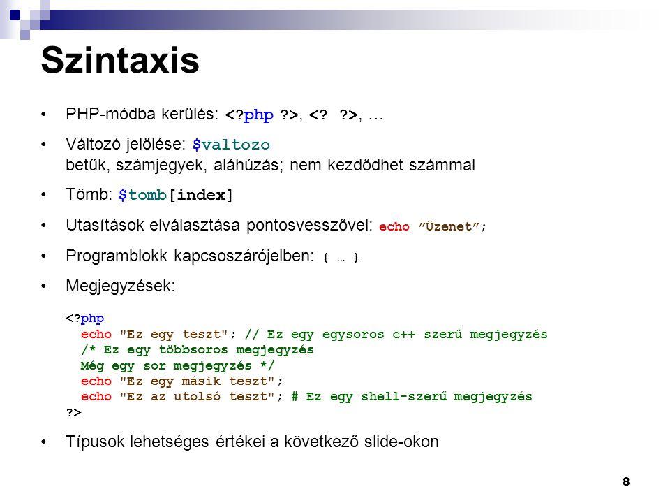 8 Szintaxis PHP-módba kerülés:,, … Változó jelölése: $valtozo betűk, számjegyek, aláhúzás; nem kezdődhet számmal Tömb: $tomb[index] Utasítások elválasztása pontosvesszővel: echo Üzenet ; Programblokk kapcsoszárójelben: { … } Megjegyzések: Típusok lehetséges értékei a következő slide-okon
