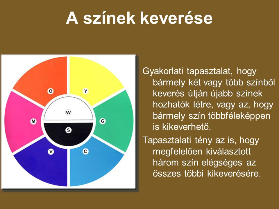 A színek keverése Gyakorlati tapasztalat, hogy bármely két vagy több színből keverés útján újabb színek hozhatók létre, vagy az, hogy bármely szín töb