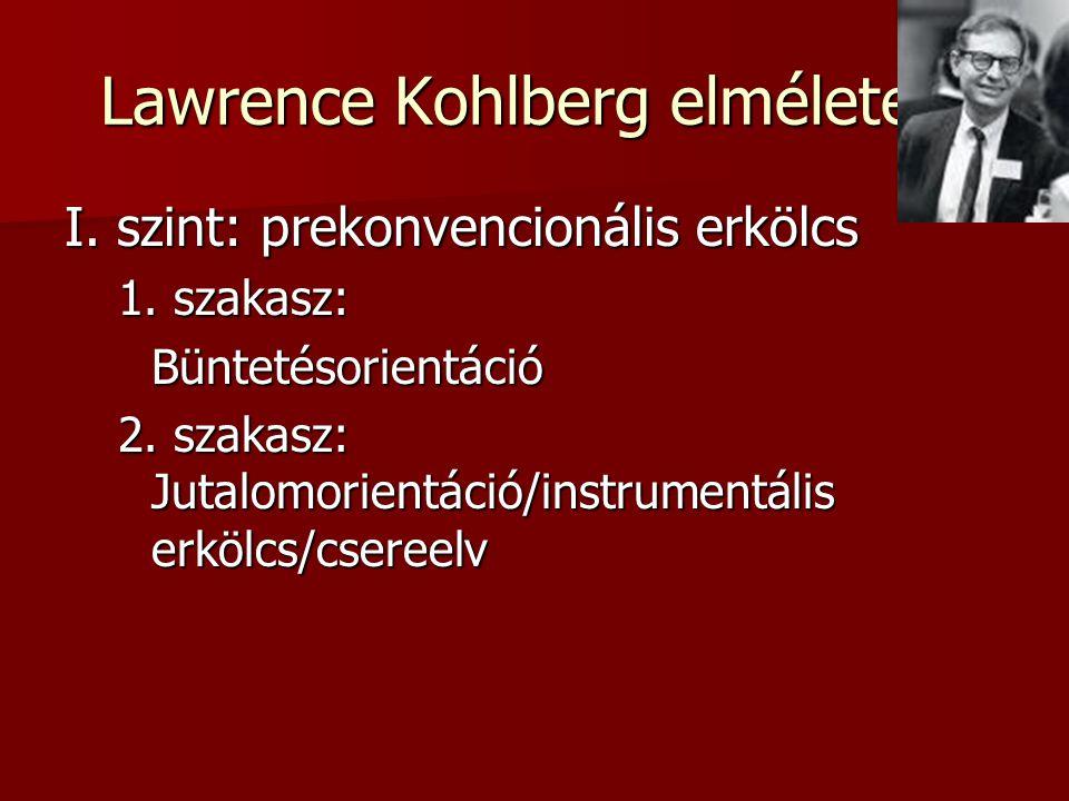 Lawrence Kohlberg elmélete 1 I. szint: prekonvencionális erkölcs 1. szakasz: Büntetésorientáció 2. szakasz: Jutalomorientáció/instrumentális erkölcs/c
