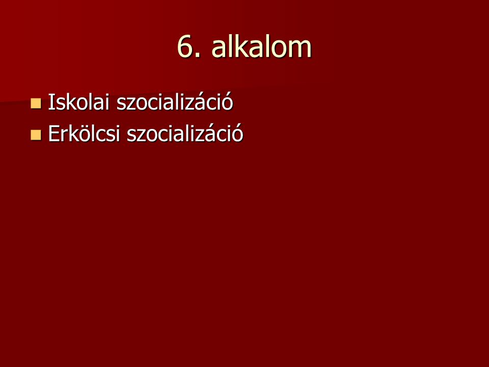 6. alkalom Iskolai szocializáció Iskolai szocializáció Erkölcsi szocializáció Erkölcsi szocializáció