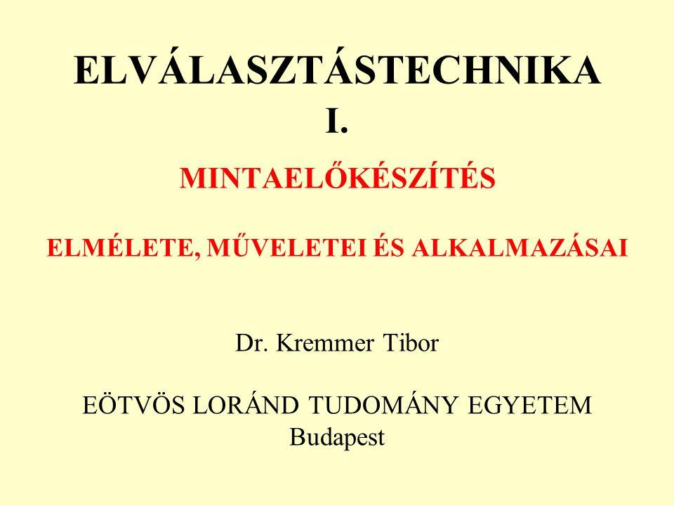 ELVÁLASZTÁSTECHNIKA I. MINTAELŐKÉSZÍTÉS ELMÉLETE, MŰVELETEI ÉS ALKALMAZÁSAI Dr. Kremmer Tibor EÖTVÖS LORÁND TUDOMÁNY EGYETEM Budapest