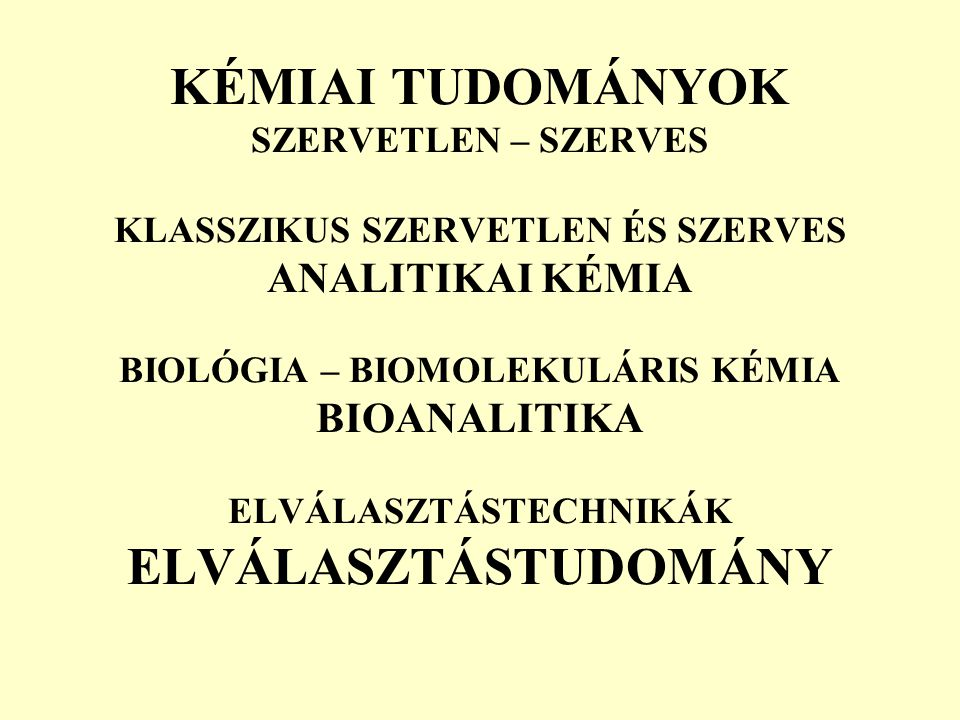 KÉMIAI TUDOMÁNYOK SZERVETLEN – SZERVES KLASSZIKUS SZERVETLEN ÉS SZERVES ANALITIKAI KÉMIA BIOLÓGIA – BIOMOLEKULÁRIS KÉMIA BIOANALITIKA ELVÁLASZTÁSTECHN