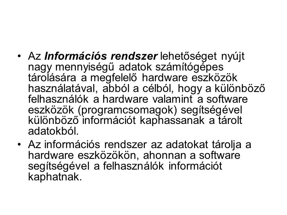 Az Információs rendszer lehetőséget nyújt nagy mennyiségű adatok számítógépes tárolására a megfelelő hardware eszközök használatával, abból a célból, hogy a különböző felhasználók a hardware valamint a software eszközök (programcsomagok) segítségével különböző információt kaphassanak a tárolt adatokból.
