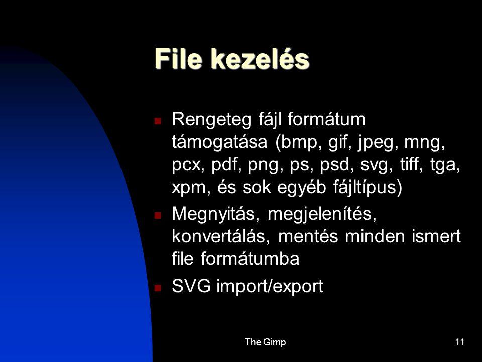 The Gimp11 File kezelés Rengeteg fájl formátum támogatása (bmp, gif, jpeg, mng, pcx, pdf, png, ps, psd, svg, tiff, tga, xpm, és sok egyéb fájltípus) M
