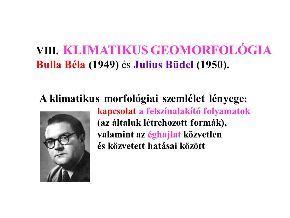 VIII. KLIMATIKUS GEOMORFOLÓGIA Bulla Béla (1949) és Julius Büdel (1950). A klimatikus morfológiai szemlélet lényege : kapcsolat a felszínalakító folya