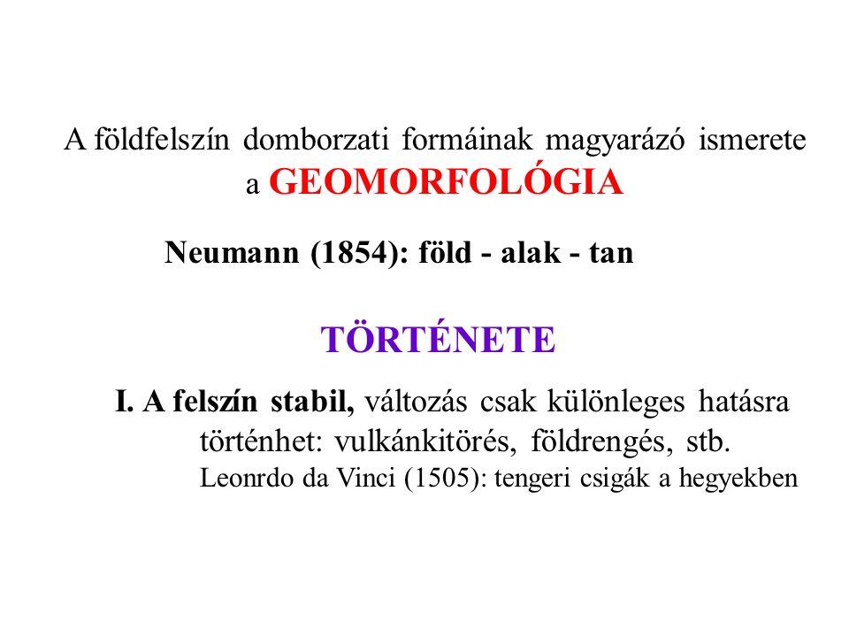 A földfelszín domborzati formáinak magyarázó ismerete a GEOMORFOLÓGIA Neumann (1854): föld - alak - tan TÖRTÉNETE I. A felszín stabil, változás csak k