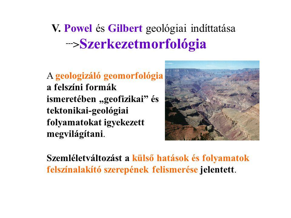 """V. Powel és Gilbert geológiai indíttatása --- > Szerkezetmorfológia A geologizáló geomorfológia a felszíni formák ismeretében """"geofizikai"""" és tektonik"""