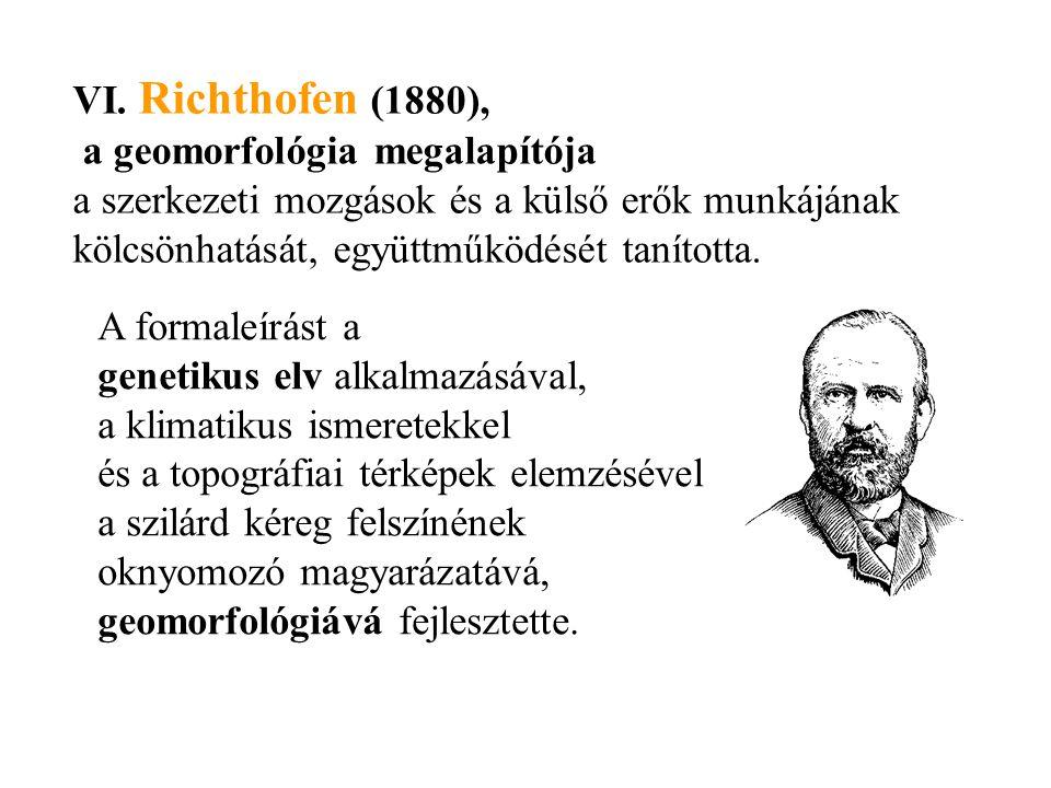 VI. Richthofen (1880), a geomorfológia megalapítója a szerkezeti mozgások és a külső erők munkájának kölcsönhatását, együttműködését tanította. A form