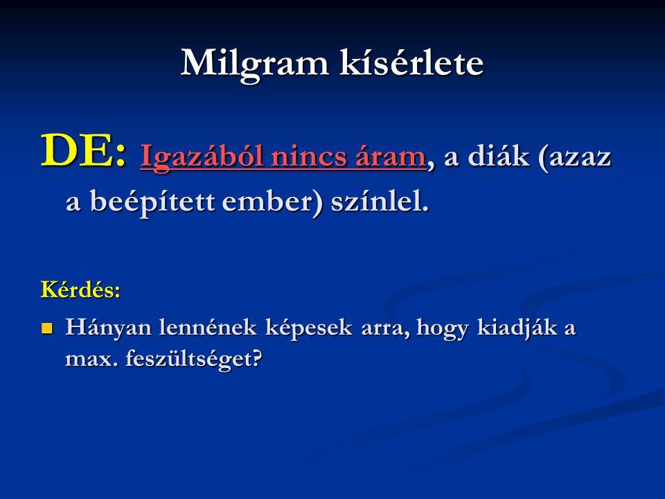 Milgram kísérlete DE: Igazából nincs áram, a diák (azaz a beépített ember) színlel. Kérdés: Hányan lennének képesek arra, hogy kiadják a max. feszülts