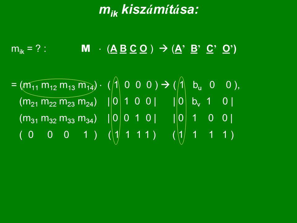 m ik kisz á m í t á sa: m ik = ? : M  (A B C O )  (A ' B ' C ' O ' ) = (m 11 m 12 m 13 m 14 )  ( 1 0 0 0 )  ( 1 b u 0 0 ), (m 21 m 22 m 23 m 24 )