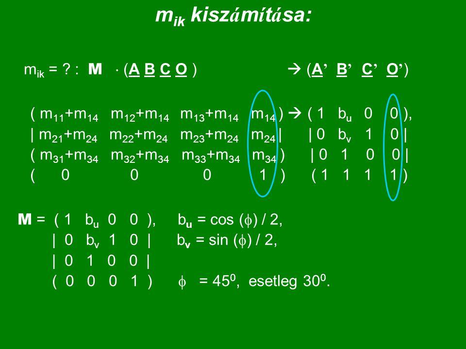 m ik kisz á m í t á sa: m ik = ? : M  (A B C O )  (A ' B ' C ' O ' ) ( m 11 +m 14 m 12 +m 14 m 13 +m 14 m 14 )  ( 1 b u 0 0 ), | m 21 +m 24 m 22 +m