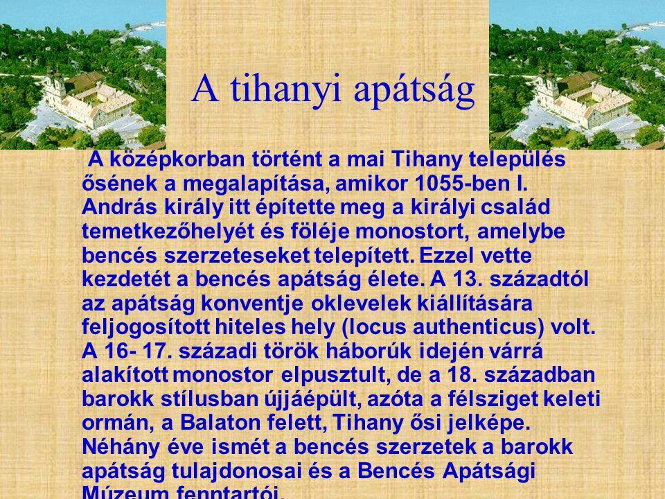 A tihanyi apátság A középkorban történt a mai Tihany település ősének a megalapítása, amikor 1055-ben I. András király itt építette meg a királyi csal