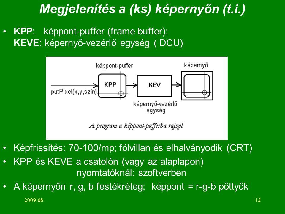 2009.0812 Megjelenítés a (ks) képernyőn (t.i.) KPP: képpont-puffer (frame buffer): KEVE: képernyő-vezérlő egység ( DCU) Képfrissítés: 70-100/mp; fölvillan és elhalványodik (CRT) KPP és KEVE a csatolón (vagy az alaplapon) nyomtatóknál: szoftverben A képernyőn r, g, b festékréteg; képpont = r-g-b pöttyök