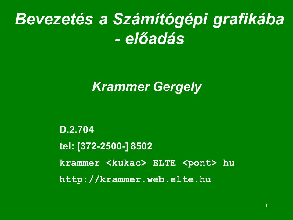 1 Bevezetés a Számítógépi grafikába - előadás Krammer Gergely D.2.704 tel: [372-2500-] 8502 krammer ELTE hu http://krammer.web.elte.hu