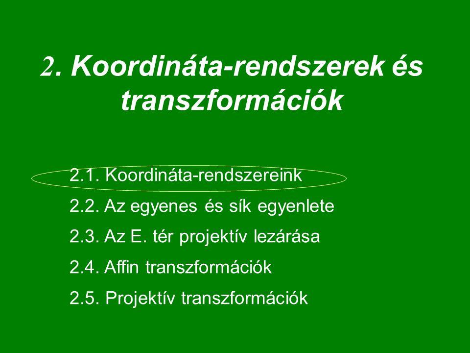 2. Koordináta-rendszerek és transzformációk 2.1. Koordináta-rendszereink 2.2. Az egyenes és sík egyenlete 2.3. Az E. tér projektív lezárása 2.4. Affin