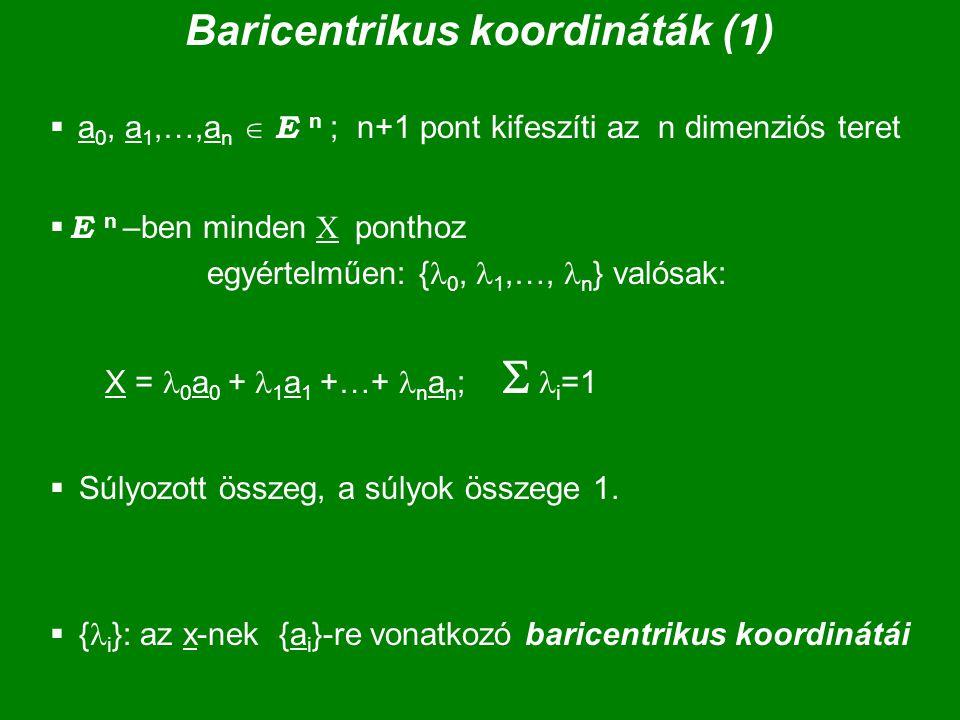 Baricentrikus koordináták (1)  a 0, a 1,…,a n  E n ; n+1 pont kifeszíti az n dimenziós teret  E n –ben minden X ponthoz egyértelműen: { 0, 1,…, n }