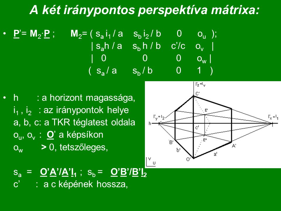 A két iránypontos perspektíva mátrixa: P'= M 2 ·P ; M 2 = ( s a i 1 / a s b i 2 / b 0 o u ); | s a h / a s b h / b c'/c o v | | 0 0 0 o w | ( s a / a