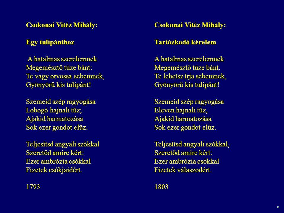 Csokonai Vitéz Mihály: Tartózkodó kérelem A hatalmas szerelemnek Megemésztő tüze bánt. Te lehetsz írja sebemnek, Gyönyörű kis tulipánt! Szemeid szép r
