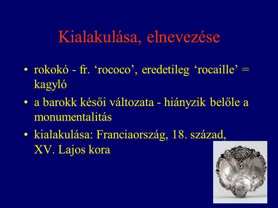 Kialakulása, elnevezése rokokó - fr. 'rococo', eredetileg 'rocaille' = kagyló a barokk késői változata - hiányzik belőle a monumentalitás kialakulása: