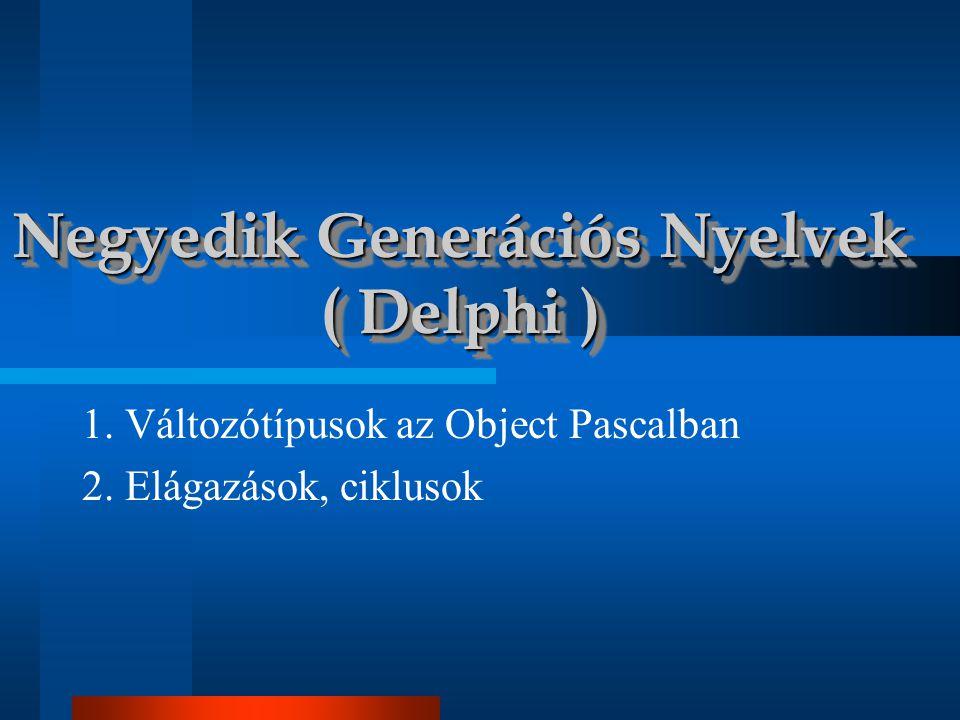 1. Változótípusok az Object Pascalban 2. Elágazások, ciklusok Negyedik Generációs Nyelvek ( Delphi )