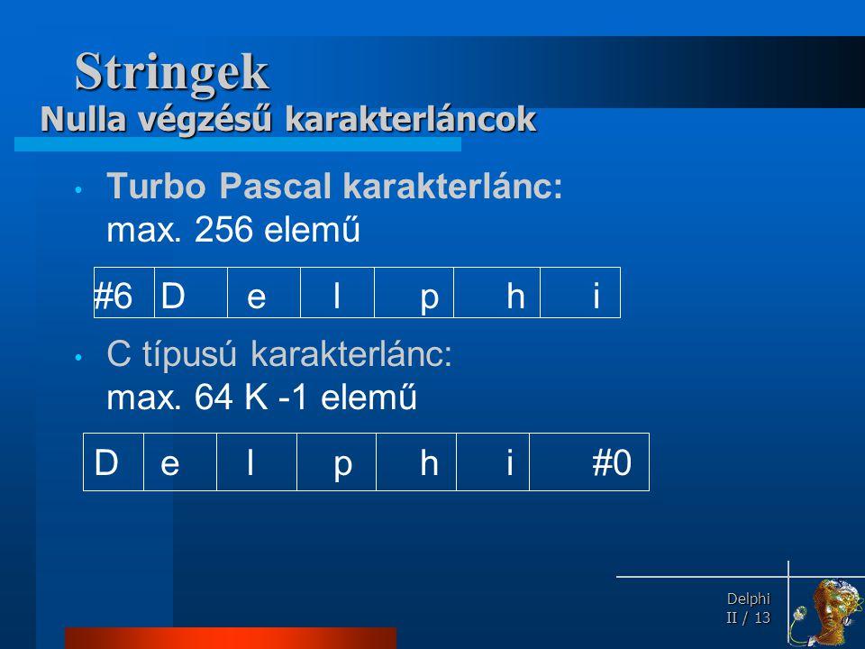 Delphi Delphi II / 13 Stringek Turbo Pascal karakterlánc: max. 256 elemű #6Delphi C típusú karakterlánc: max. 64 K -1 elemű D e lphi#0 Nulla végzésű k