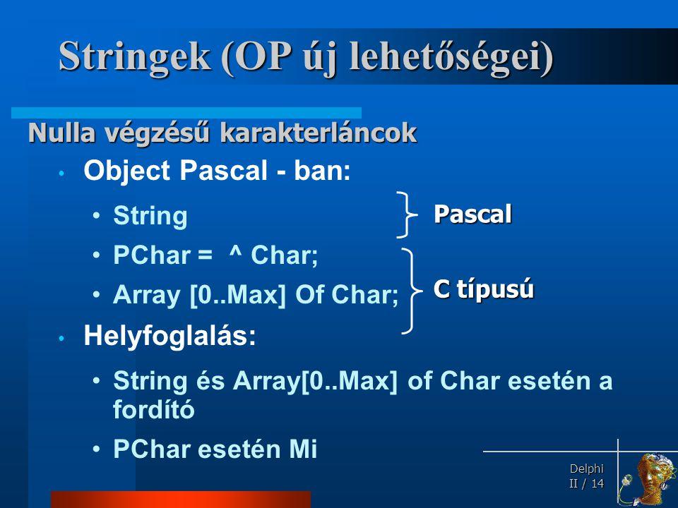 Delphi Delphi II / 14 Stringek (OP új lehetőségei) Object Pascal - ban: String PChar = ^ Char; Array [0..Max] Of Char; Helyfoglalás: String és Array[0