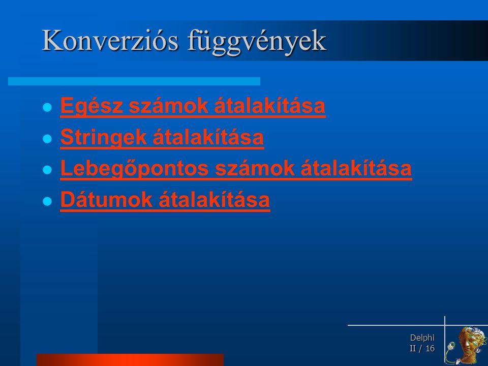 Delphi Delphi II / 16 Konverziós függvények Egész számok átalakítása Stringek átalakítása Lebegőpontos számok átalakítása Dátumok átalakítása