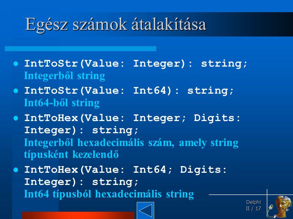 Delphi Delphi II / 17 Egész számok átalakítása IntToStr(Value: Integer): string; Integerből string IntToStr(Value: Int64): string; Int64-ből string In