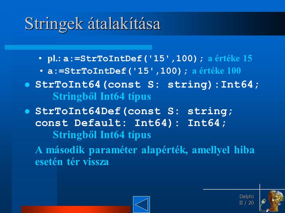 Delphi Delphi II / 20 Stringek átalakítása pl.: a:=StrToIntDef('15',100); a értéke 15 a:=StrToIntDef('15',100); a értéke 100 StrToInt64(const S: strin