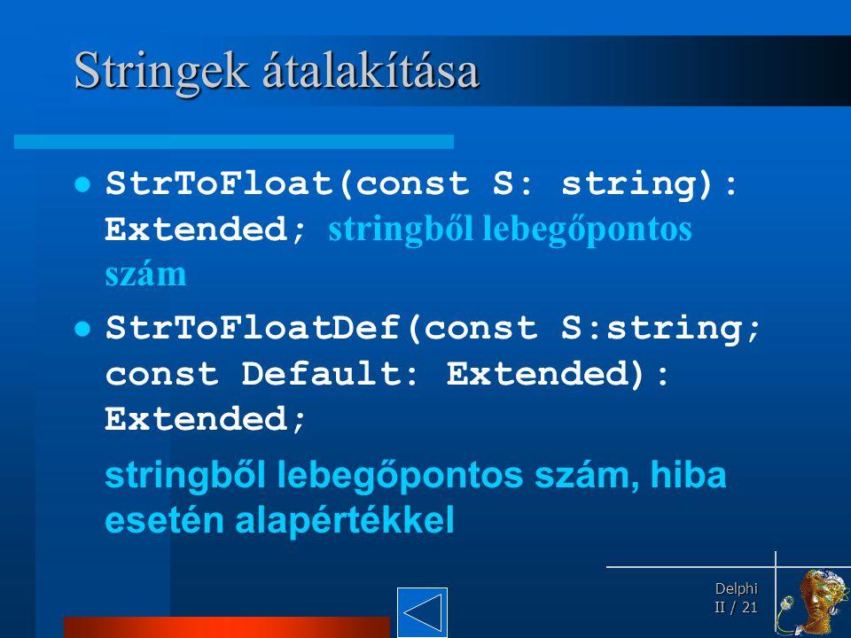 Delphi Delphi II / 21 Stringek átalakítása StrToFloat(const S: string): Extended; stringből lebegőpontos szám StrToFloatDef(const S:string; const Defa