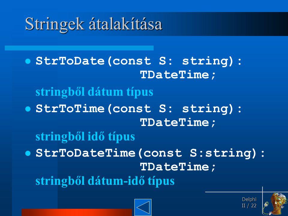 Delphi Delphi II / 22 Stringek átalakítása StrToDate(const S: string): TDateTime; stringből dátum típus StrToTime(const S: string): TDateTime; stringb