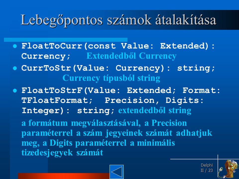 Delphi Delphi II / 23 Lebegőpontos számok átalakítása FloatToCurr(const Value: Extended): Currency; Extendedből Currency CurrToStr(Value: Currency): s