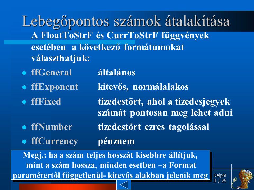 Delphi Delphi II / 25 Lebegőpontos számok átalakítása A FloatToStrF és CurrToStrF függvények esetében a következő formátumokat választhatjuk: ffGenera
