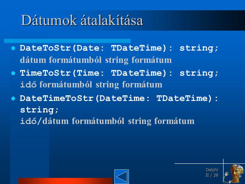 Delphi Delphi II / 28 Dátumok átalakítása DateToStr(Date: TDateTime): string; dátum formátumból string formátum TimeToStr(Time: TDateTime): string; id