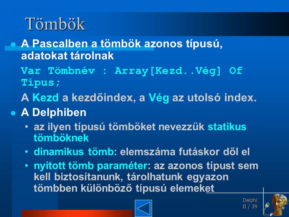 Delphi Delphi II / 29 Tömbök A Pascalben a tömbök azonos típusú, adatokat tárolnak Var Tömbnév : Array[Kezd..Vég] Of Típus; A Kezd a kezdőindex, a Vég