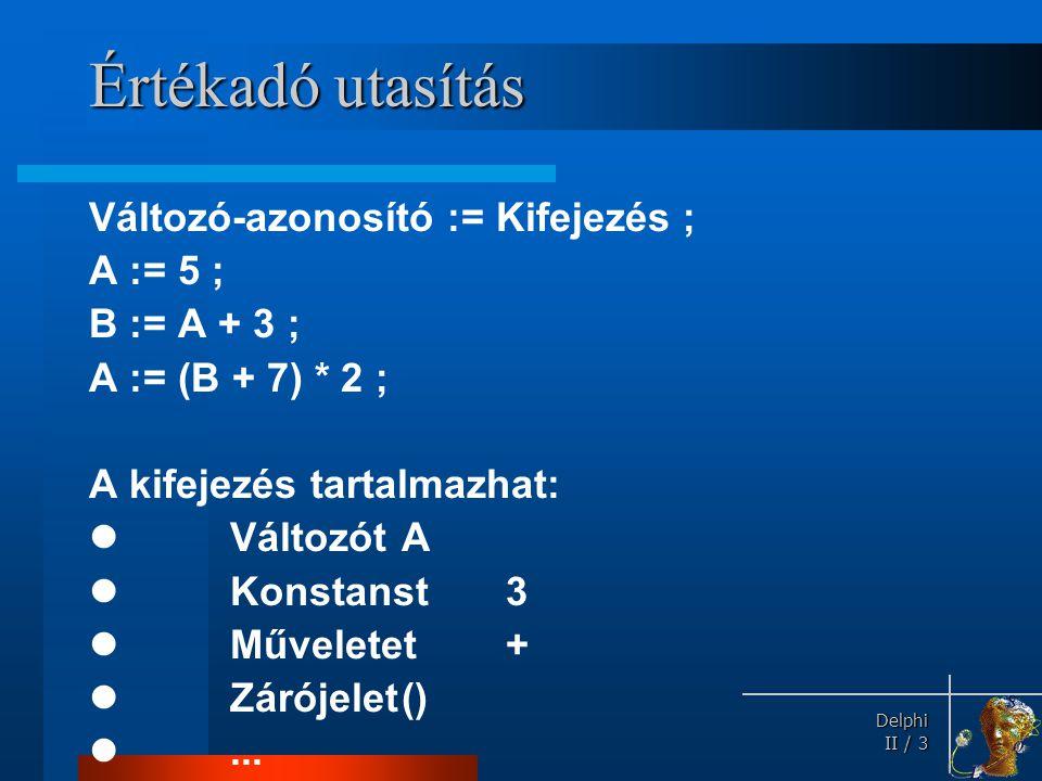 Delphi Delphi II / 3 Értékadó utasítás Változó-azonosító := Kifejezés ; A := 5 ; B := A + 3 ; A := (B + 7) * 2 ; A kifejezés tartalmazhat: VáltozótA K