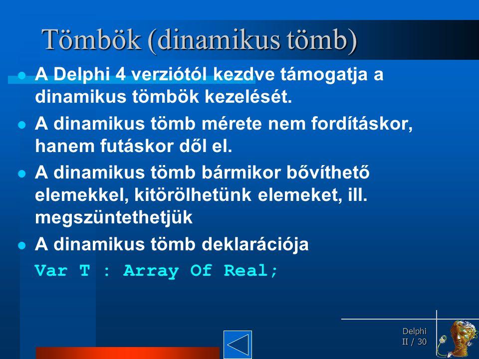 Delphi Delphi II / 30 Tömbök (dinamikus tömb) A Delphi 4 verziótól kezdve támogatja a dinamikus tömbök kezelését. A dinamikus tömb mérete nem fordítás