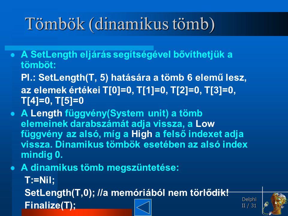 Delphi Delphi II / 31 Tömbök (dinamikus tömb) A SetLength eljárás segítségével bővíthetjük a tömböt: Pl.: SetLength(T, 5) hatására a tömb 6 elemű lesz