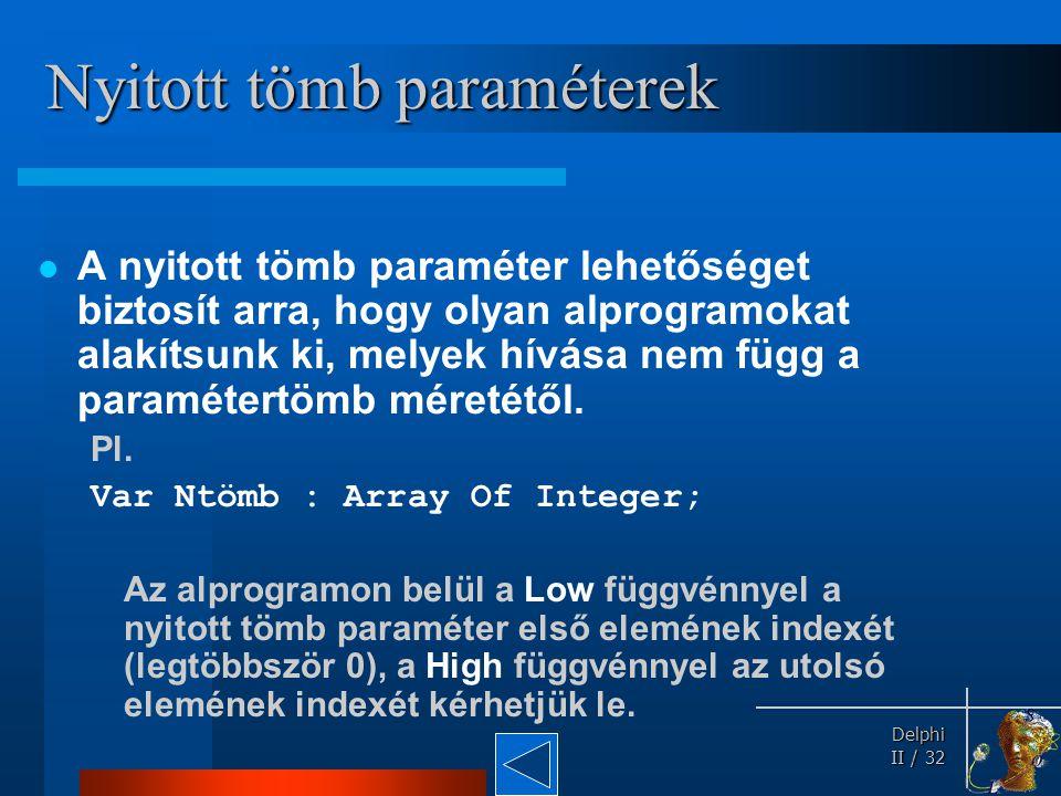 Delphi Delphi II / 32 Nyitott tömb paraméterek A nyitott tömb paraméter lehetőséget biztosít arra, hogy olyan alprogramokat alakítsunk ki, melyek hívá