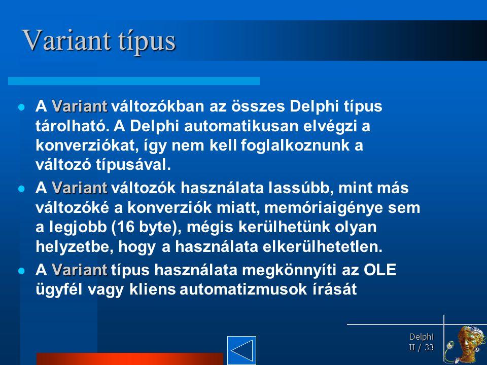 Delphi Delphi II / 33 Variant típus Variant A Variant változókban az összes Delphi típus tárolható. A Delphi automatikusan elvégzi a konverziókat, így