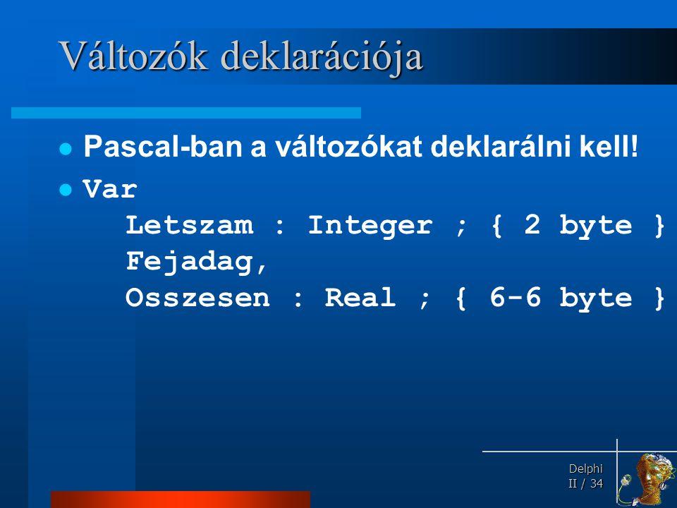 Delphi Delphi II / 34 Változók deklarációja Pascal-ban a változókat deklarálni kell! Var Letszam : Integer ; { 2 byte } Fejadag, Osszesen : Real ; { 6