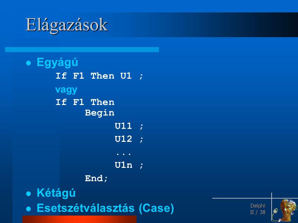 Delphi Delphi II / 38 Elágazások Egyágú If F1 Then U1 ; vagy If F1 Then Begin U11 ; U12 ;... U1n ; End; Kétágú Esetszétválasztás (Case)