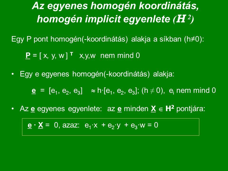 Az egyenes homogén koordinátás, homogén implicit egyenlete ( H 2 ) Egy P pont homogén(-koordinátás) alakja a síkban (h≠0): P = [ x, y, w ] T x,y,w nem