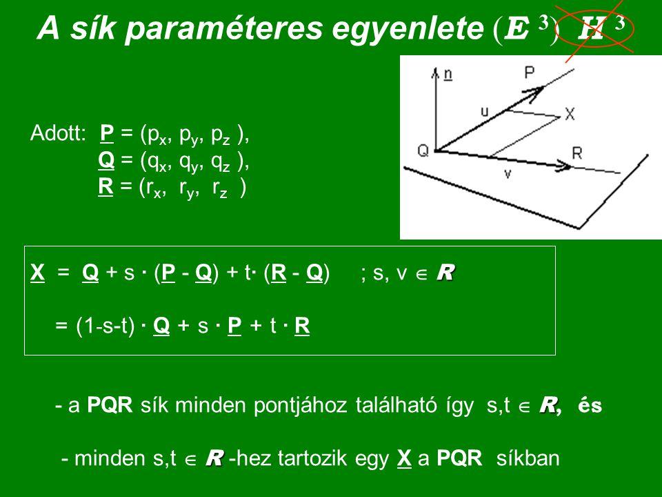 A sík paraméteres egyenlete ( E 3 ) H 3 Adott: P = (p x, p y, p z ), Q = (q x, q y, q z ), R = (r x, r y, r z ) R R R X = Q + s · (P - Q) + t· (R - Q)