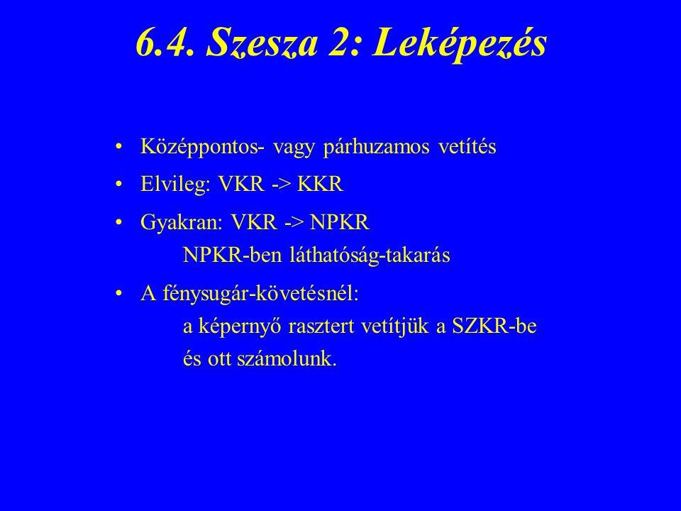 6.4. Szesza 2: Leképezés Középpontos- vagy párhuzamos vetítés Elvileg: VKR -> KKR Gyakran: VKR -> NPKR NPKR-ben láthatóság-takarás A fénysugár-követés