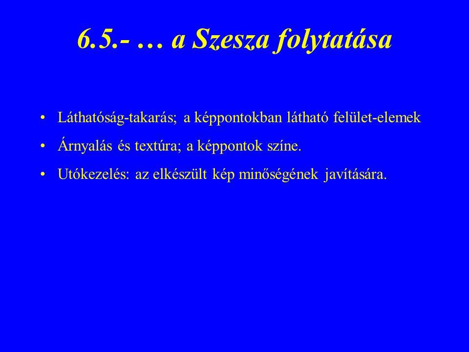 6.5.- … a Szesza folytatása Láthatóság-takarás; a képpontokban látható felület-elemek Árnyalás és textúra; a képpontok színe. Utókezelés: az elkészült