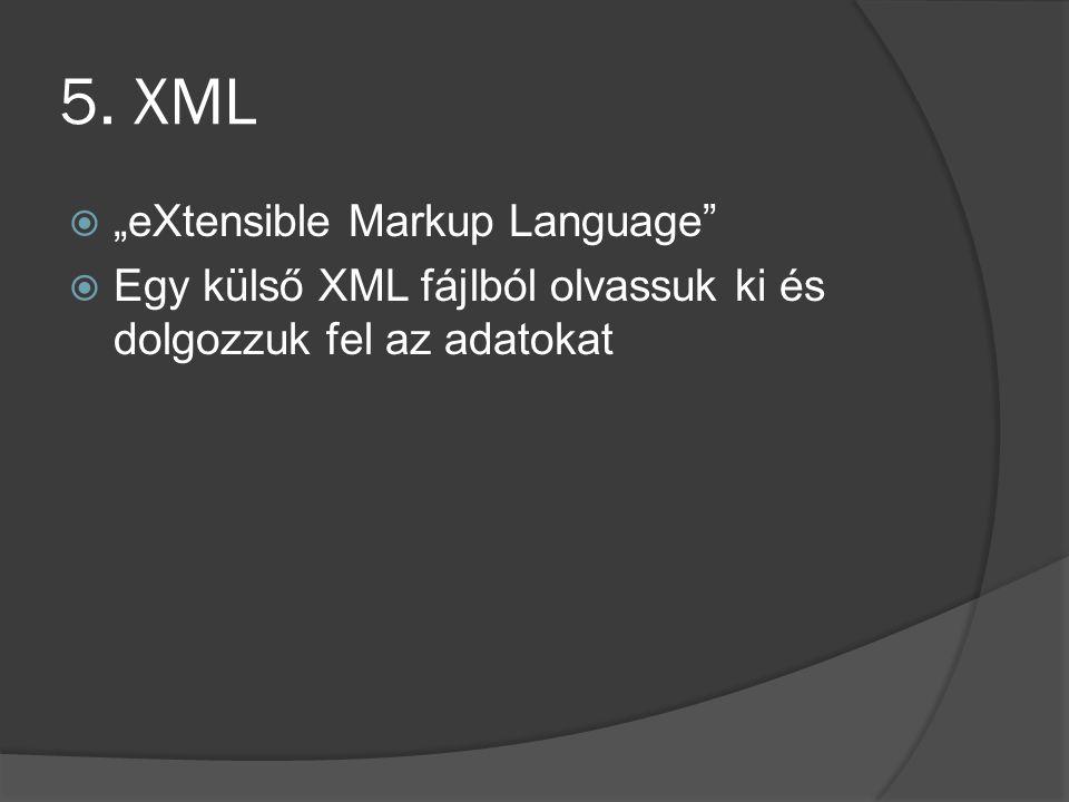 """5. XML  """"eXtensible Markup Language""""  Egy külső XML fájlból olvassuk ki és dolgozzuk fel az adatokat"""