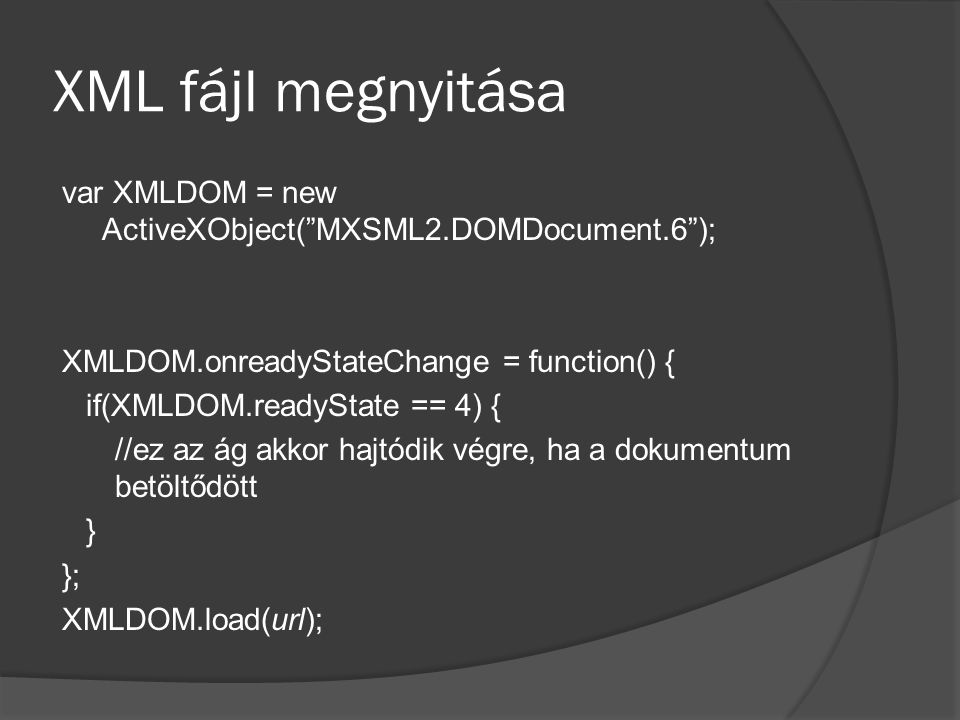 XML fájl megnyitása var XMLDOM = new ActiveXObject( MXSML2.DOMDocument.6 ); XMLDOM.onreadyStateChange = function() { if(XMLDOM.readyState == 4) { //ez az ág akkor hajtódik végre, ha a dokumentum betöltődött } }; XMLDOM.load(url);